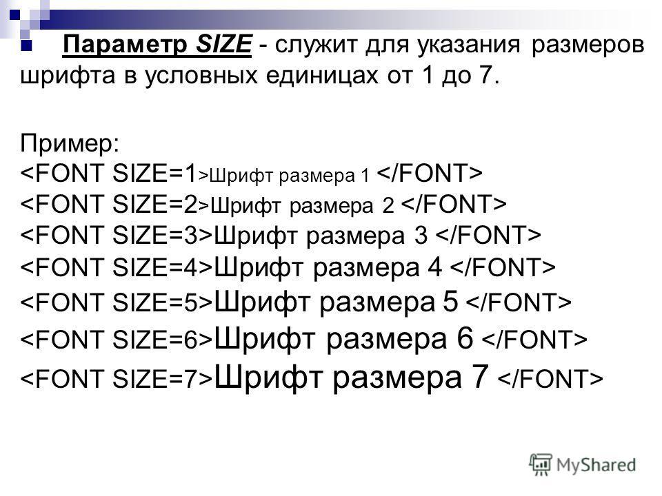 Параметр SIZE - служит для указания размеров шрифта в условных единицах от 1 до 7. Пример: Шрифт размера 1 Шрифт размера 2 Шрифт размера 3 Шрифт размера 4 Шрифт размера 5 Шрифт размера 6 Шрифт размера 7