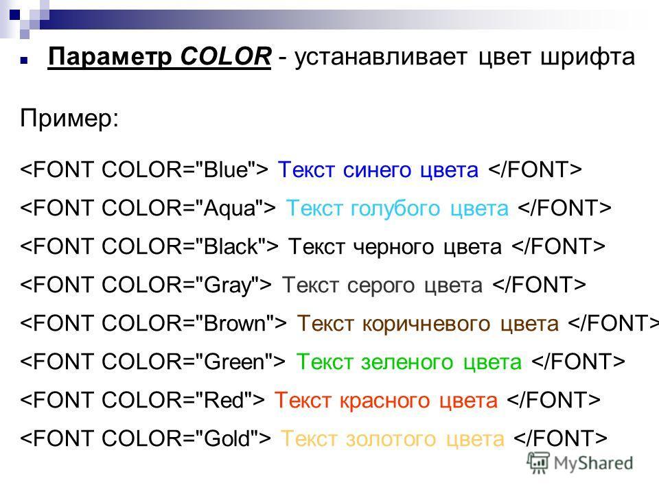 Параметр COLOR - устанавливает цвет шрифта Пример: Текст синего цвета Текст голубого цвета Текст черного цвета Текст серого цвета Текст коричневого цвета Текст зеленого цвета Текст красного цвета Текст золотого цвета