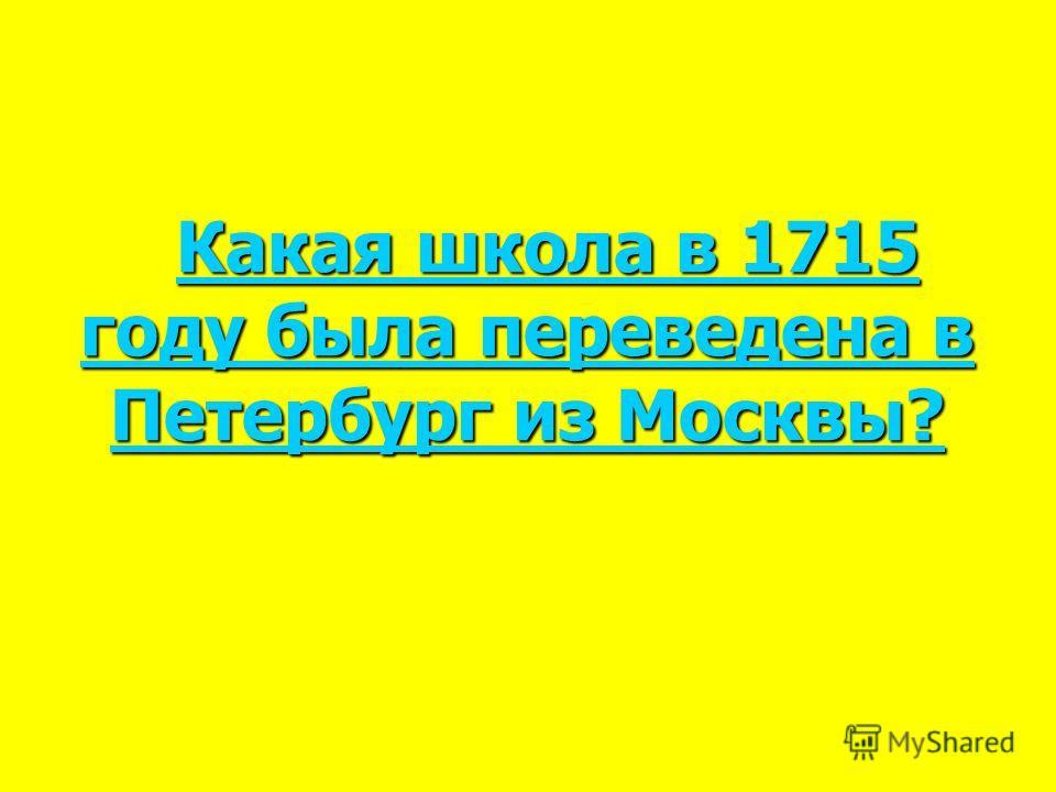 Какая школа в 1715 году была переведена в Петербург из Москвы? Какая школа в 1715 году была переведена в Петербург из Москвы? Какая школа в 1715 году была переведена в Петербург из Москвы? Какая школа в 1715 году была переведена в Петербург из Москвы