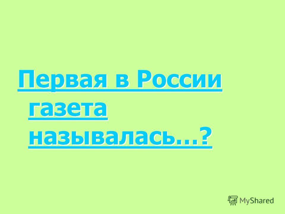 Первая в России газета называлась…? Первая в России газета называлась…?