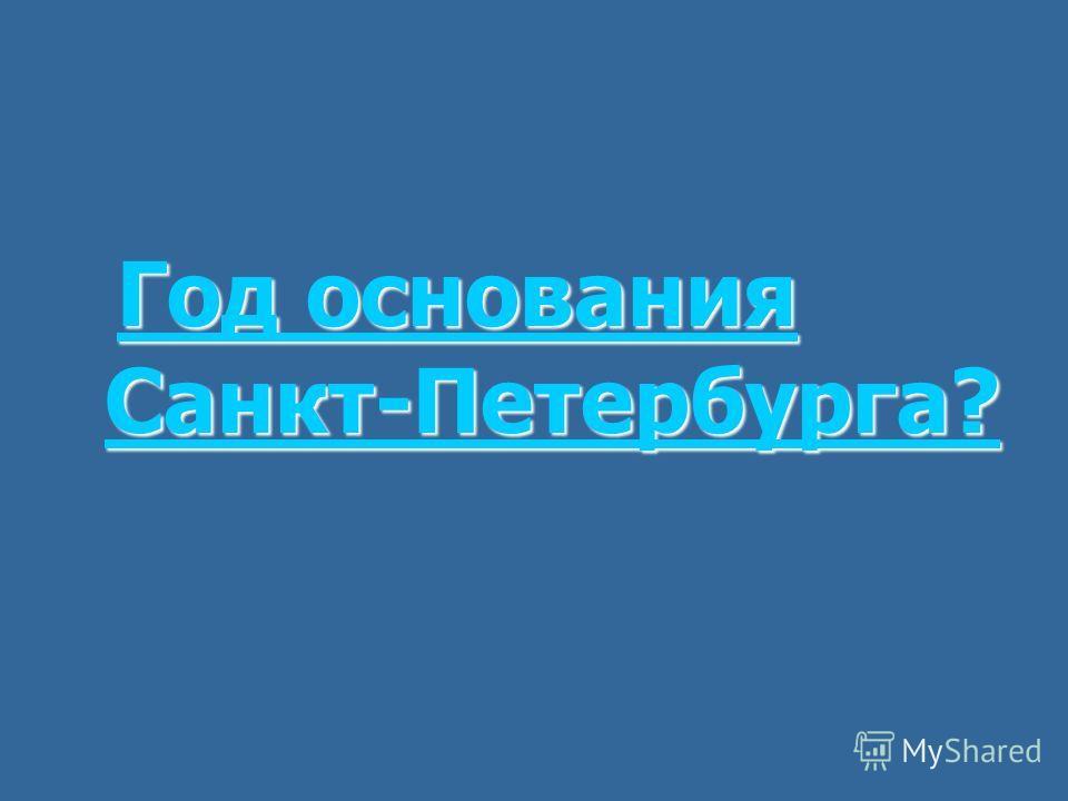 Год основания Санкт-Петербурга? Год основания Санкт-Петербурга?Год основания Санкт-Петербурга?Год основания Санкт-Петербурга?