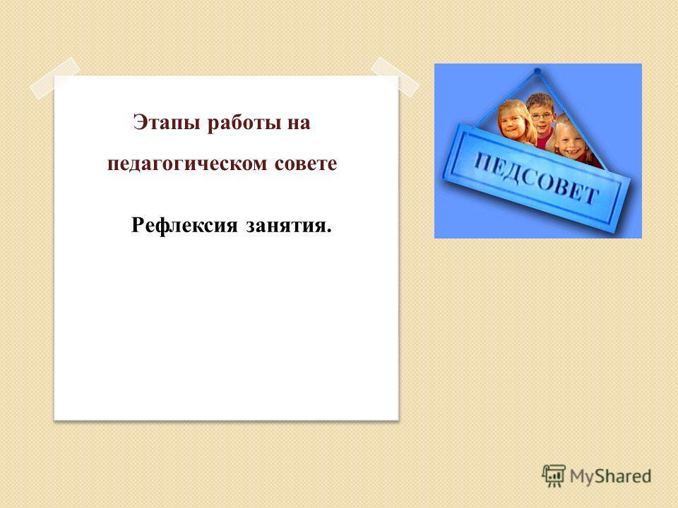 Этапы работы на педагогическом совете Рефлексия занятия.
