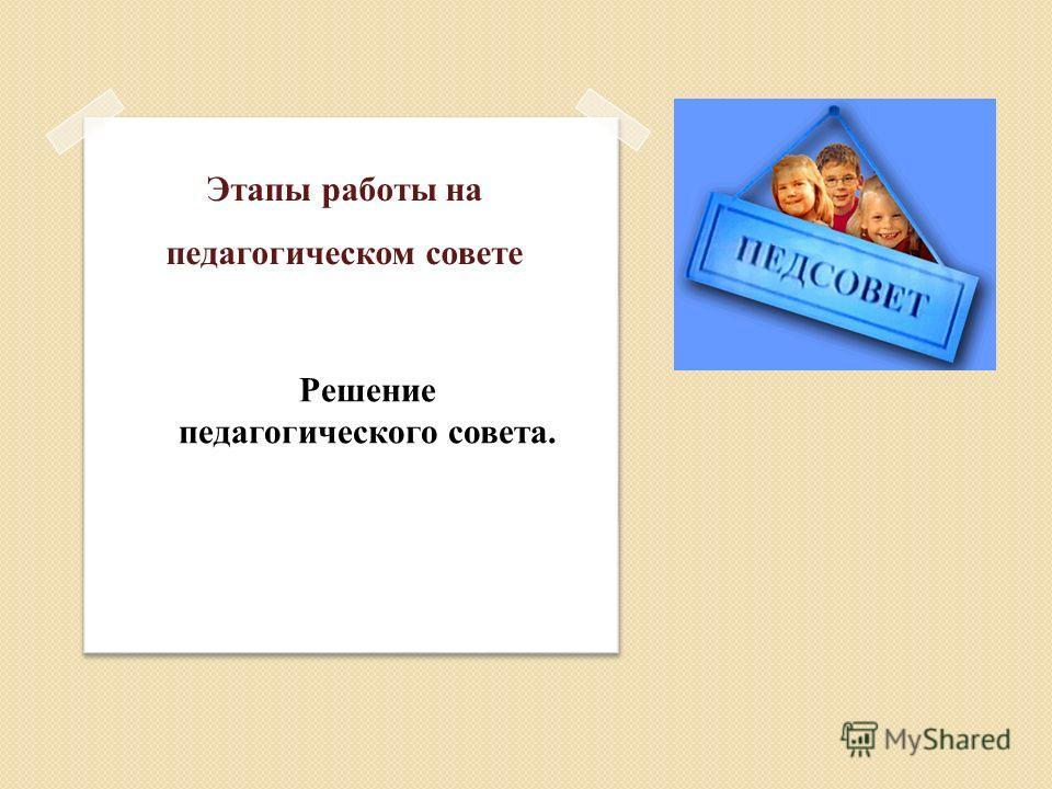 Этапы работы на педагогическом совете Решение педагогического совета.