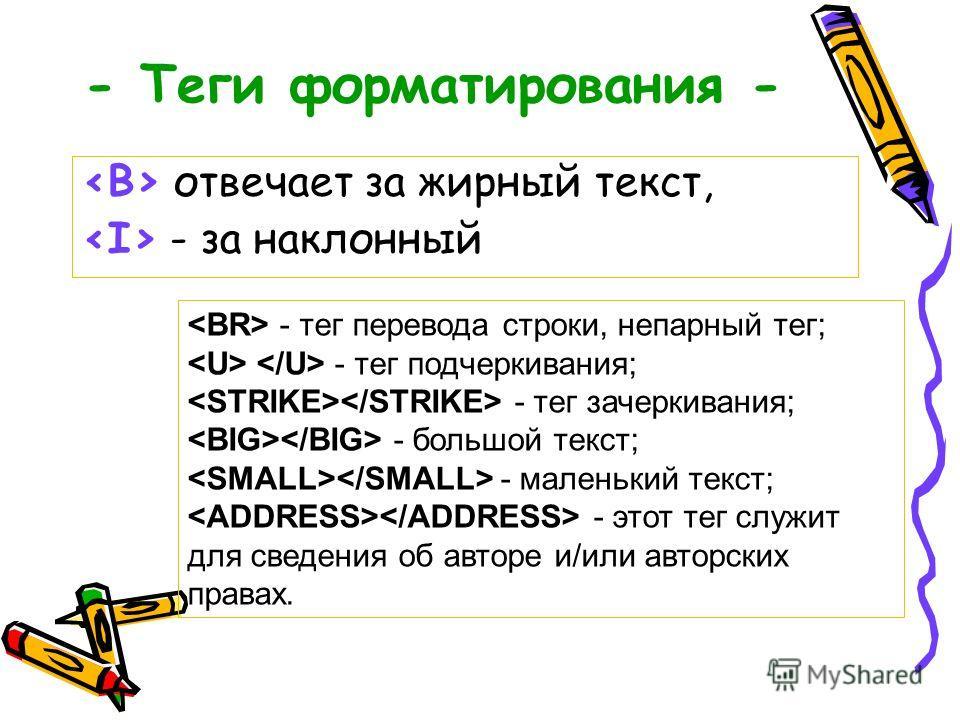 - Теги форматирования - отвечает за жирный текст, - за наклонный - тег перевода строки, непарный тег; - тег подчеркивания; - тег зачеркивания; - большой текст; - маленький текст; - этот тег служит для сведения об авторе и/или авторских правах.