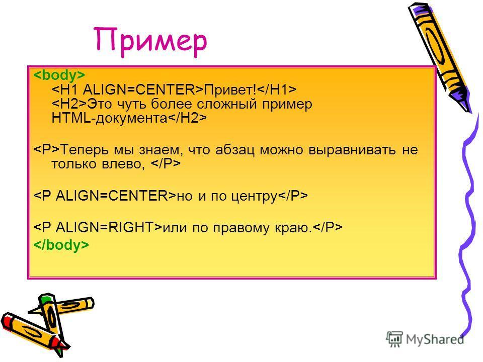Пример Привет! Это чуть более сложный пример HTML-документа Теперь мы знаем, что абзац можно выравнивать не только влево, но и по центру или по правому краю.