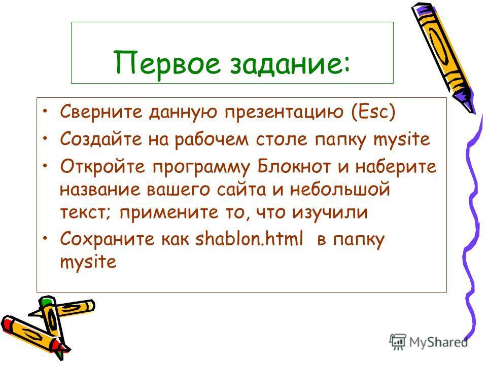 Первое задание: Сверните данную презентацию (Esc) Создайте на рабочем столе папку mysite Откройте программу Блокнот и наберите название вашего сайта и небольшой текст; примените то, что изучили Сохраните как shablon.html в папку mysite