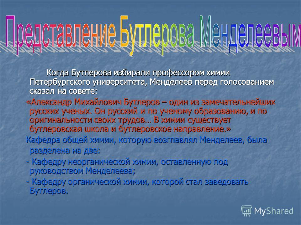 Когда Бутлерова избирали профессором химии Петербургского университета, Менделеев перед голосованием сказал на совете: Когда Бутлерова избирали профессором химии Петербургского университета, Менделеев перед голосованием сказал на совете: «Александр М