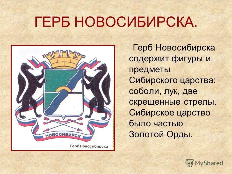 ГЕРБ НОВОСИБИРСКА. Герб Новосибирска содержит фигуры и предметы Сибирского царства: соболи, лук, две скрещенные стрелы. Сибирское царство было частью Золотой Орды.