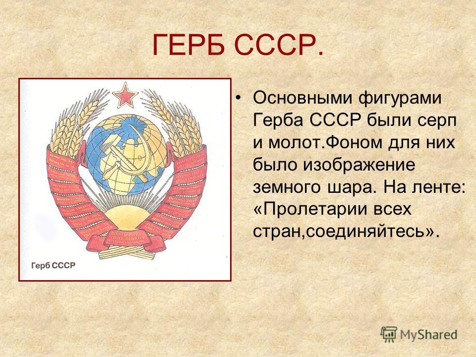 ГЕРБ СССР. Основными фигурами Герба СССР были серп и молот.Фоном для них было изображение земного шара. На ленте: «Пролетарии всех стран,соединяйтесь».