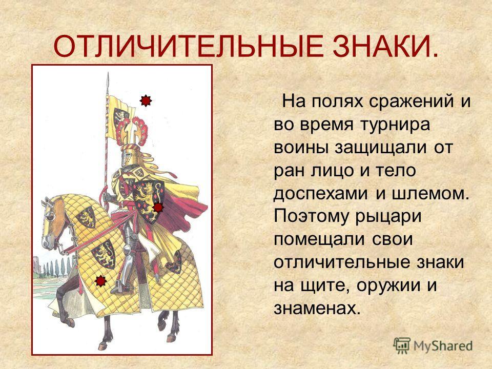 ОТЛИЧИТЕЛЬНЫЕ ЗНАКИ. На полях сражений и во время турнира воины защищали от ран лицо и тело доспехами и шлемом. Поэтому рыцари помещали свои отличительные знаки на щите, оружии и знаменах.