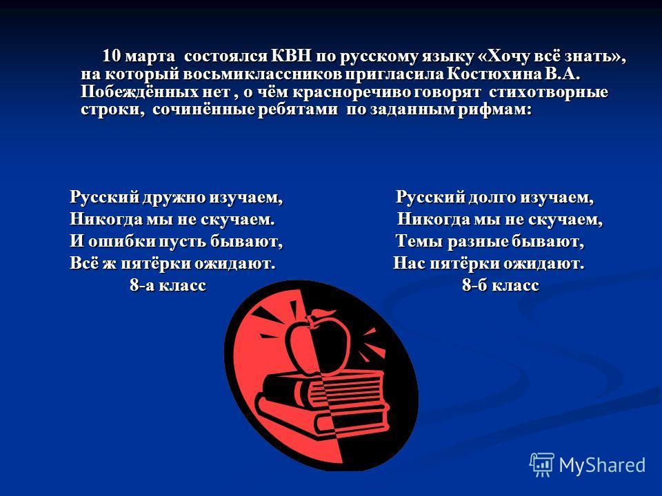 10 марта состоялся КВН по русскому языку «Хочу всё знать», на который восьмиклассников пригласила Костюхина В.А. Побеждённых нет, о чём красноречиво говорят стихотворные строки, сочинённые ребятами по заданным рифмам: 10 марта состоялся КВН по русско