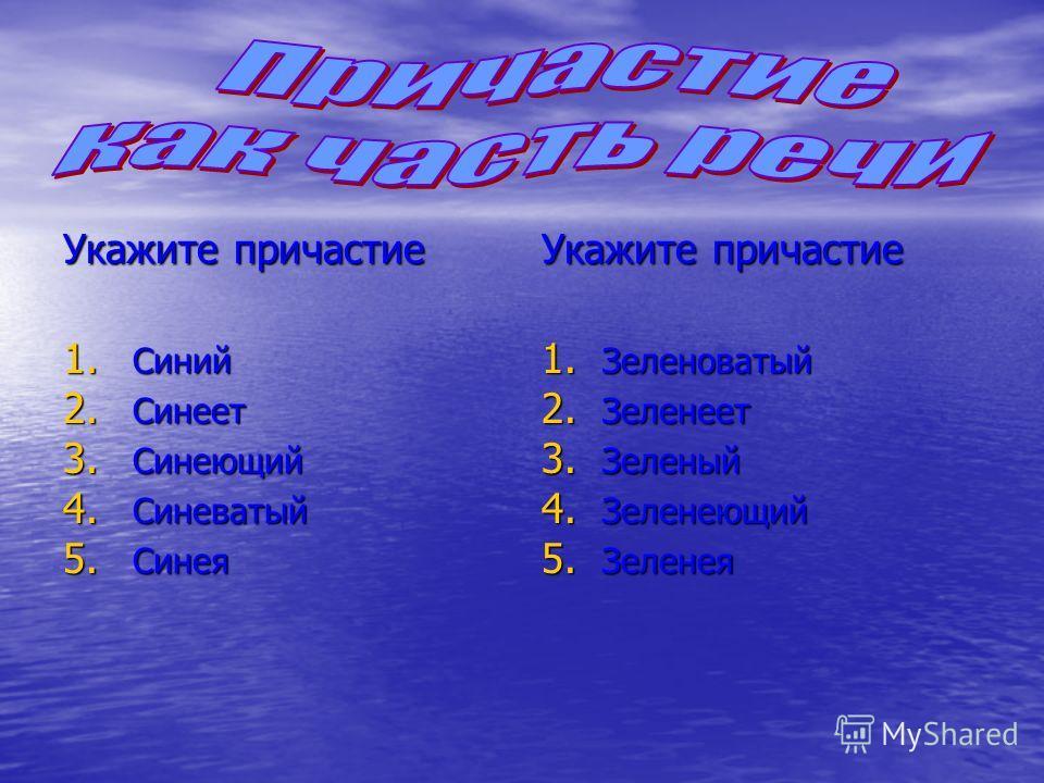 Укажите причастие 1. Синий 2. Синеет 3. Синеющий 4. Синеватый 5. Синея Укажите причастие 1. Зеленоватый 2. Зеленеет 3. Зеленый 4. Зеленеющий 5. Зеленея