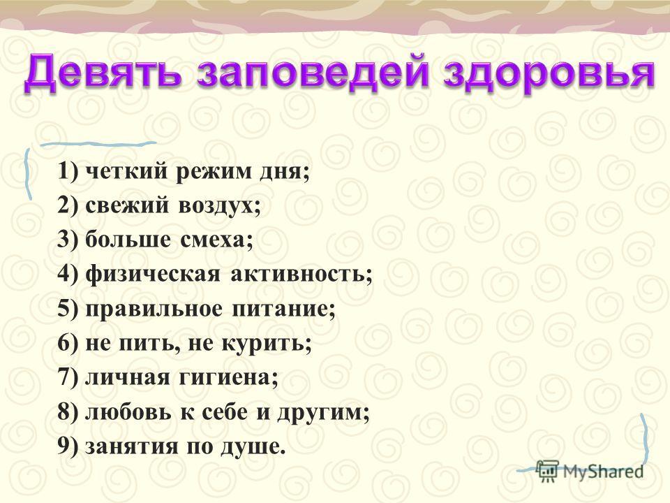 1) четкий режим дня; 2) свежий воздух; 3) больше смеха; 4) физическая активность; 5) правильное питание; 6) не пить, не курить; 7) личная гигиена; 8) любовь к себе и другим; 9) занятия по душе.