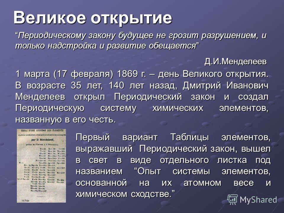 Великое открытие 1 марта (17 февраля) 1869 г. – день Великого открытия. В возрасте 35 лет, 140 лет назад, Дмитрий Иванович Менделеев открыл Периодический закон и создал Периодическую систему химических элементов, названную в его честь. Первый вариант