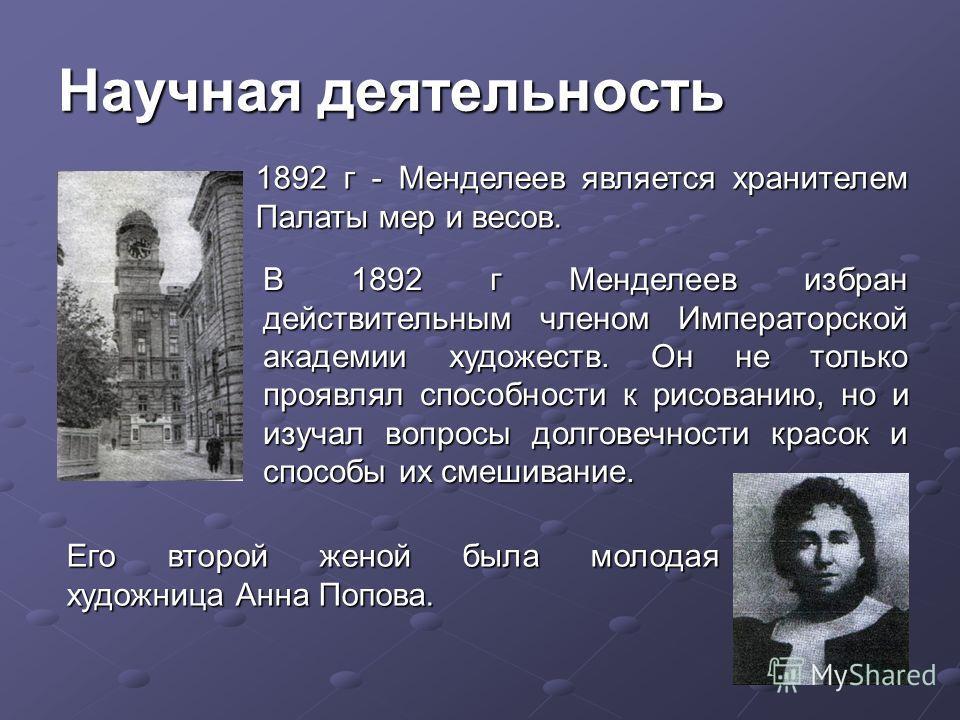 1892 г - Менделеев является хранителем Палаты мер и весов. Научная деятельность В 1892 г Менделеев избран действительным членом Императорской академии художеств. Он не только проявлял способности к рисованию, но и изучал вопросы долговечности красок