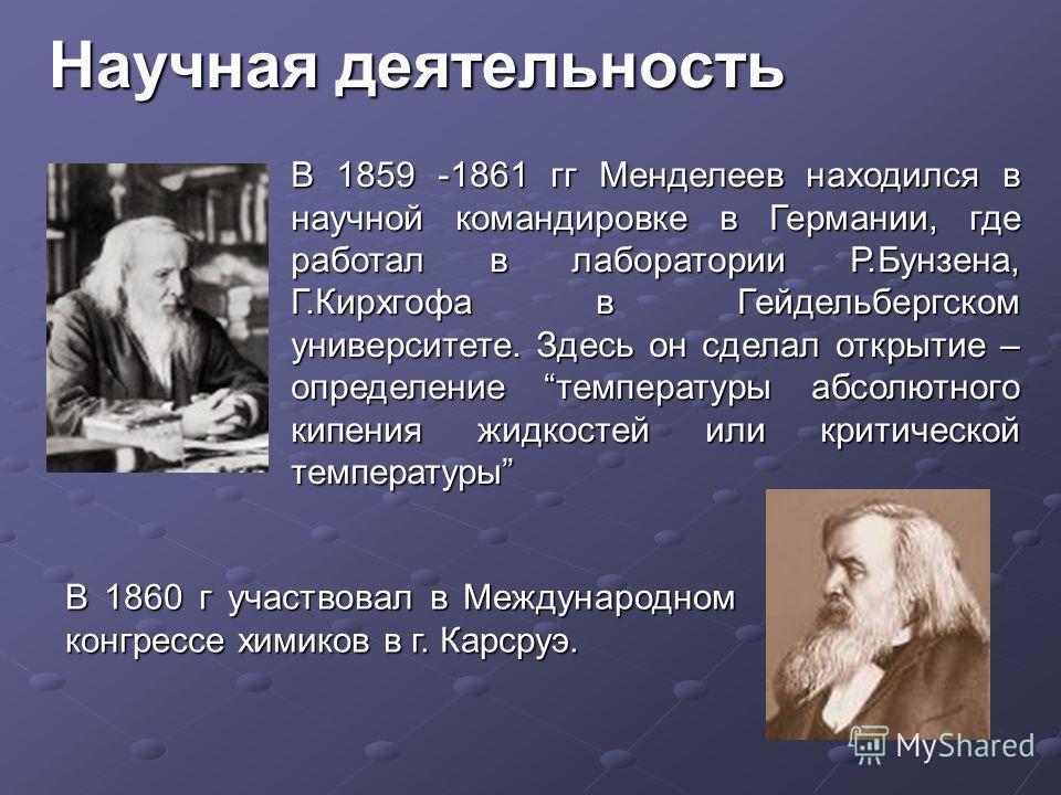 Научная деятельность В 1859 -1861 гг Менделеев находился в научной командировке в Германии, где работал в лаборатории Р.Бунзена, Г.Кирхгофа в Гейдельбергском университете. Здесь он сделал открытие – определение температуры абсолютного кипения жидкост