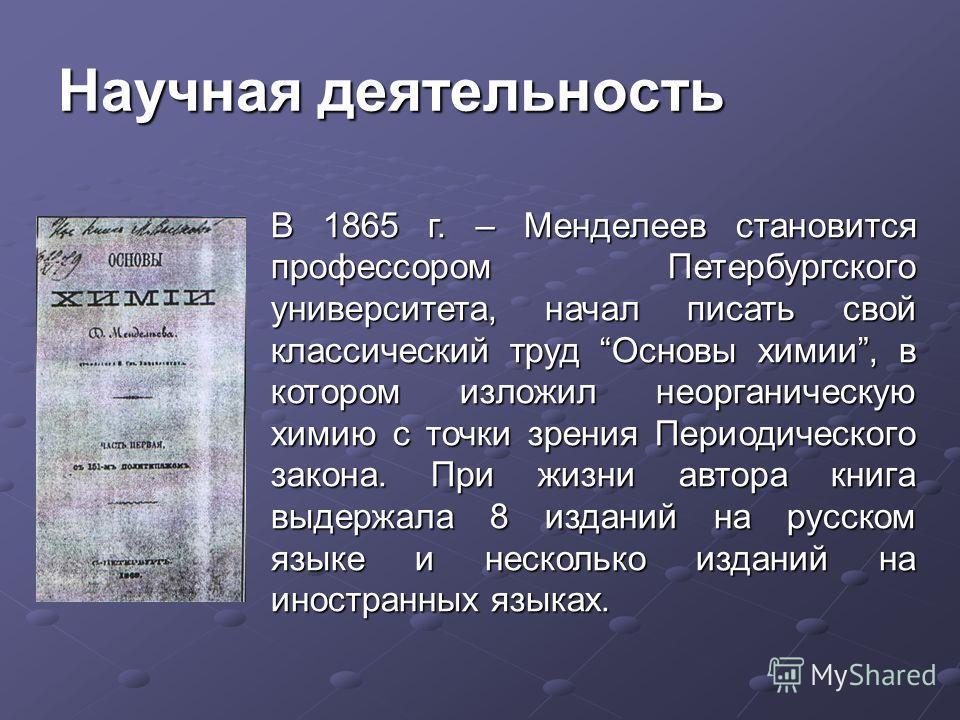 Научная деятельность В 1865 г. – Менделеев становится профессором Петербургского университета, начал писать свой классический труд Основы химии, в котором изложил неорганическую химию с точки зрения Периодического закона. При жизни автора книга выдер