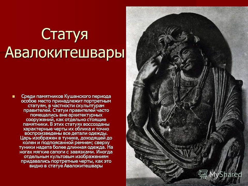 Статуя Авалокитешвары Среди памятников Кушанского периода особое место принадлежит портретным статуям, в частности скульптурам правителей. Статуи правителей часто помещались вне архитектурных сооружений, как отдельно стоящие памятники. В этих статуях