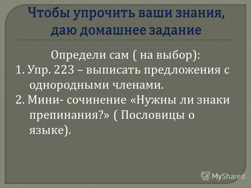Определи сам ( на выбор ): 1. Упр. 223 – выписать предложения с однородными членами. 2. Мини - сочинение « Нужны ли знаки препинания ?» ( Пословицы о языке ).