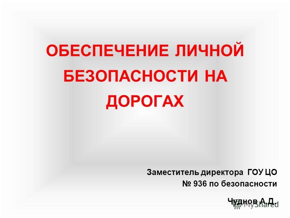 ОБЕСПЕЧЕНИЕ ЛИЧНОЙ БЕЗОПАСНОСТИ НА ДОРОГАХ Заместитель директора ГОУ ЦО 936 по безопасности Чуднов А.Д.
