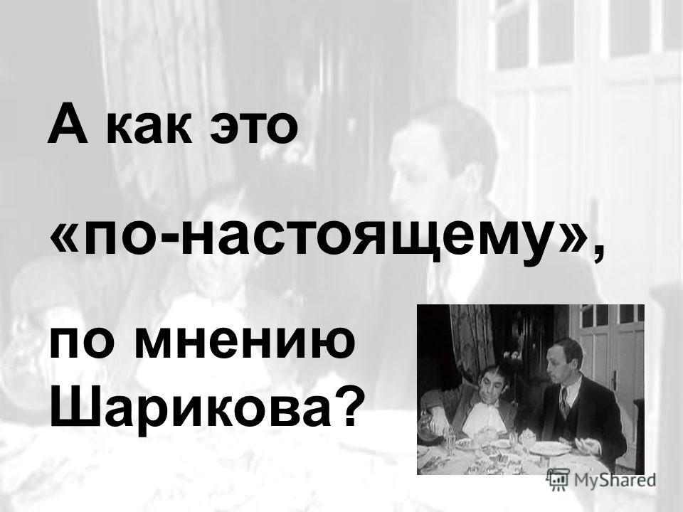 А как это «по-настоящему», по мнению Шарикова?
