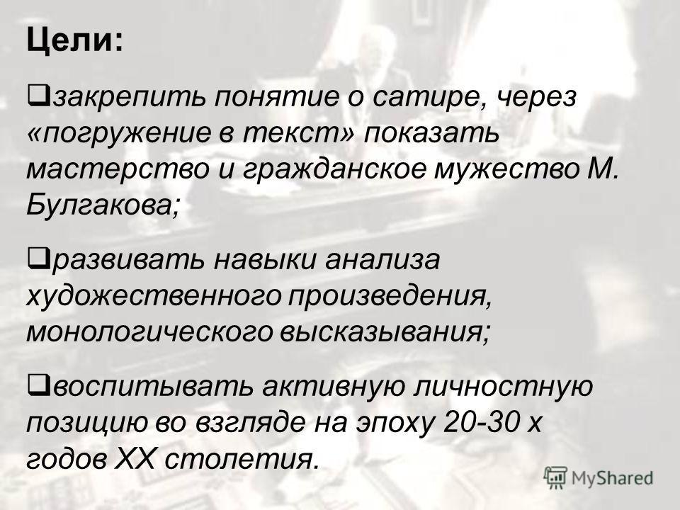 Цели: закрепить понятие о сатире, через «погружение в текст» показать мастерство и гражданское мужество М. Булгакова; развивать навыки анализа художественного произведения, монологического высказывания; воспитывать активную личностную позицию во взгл