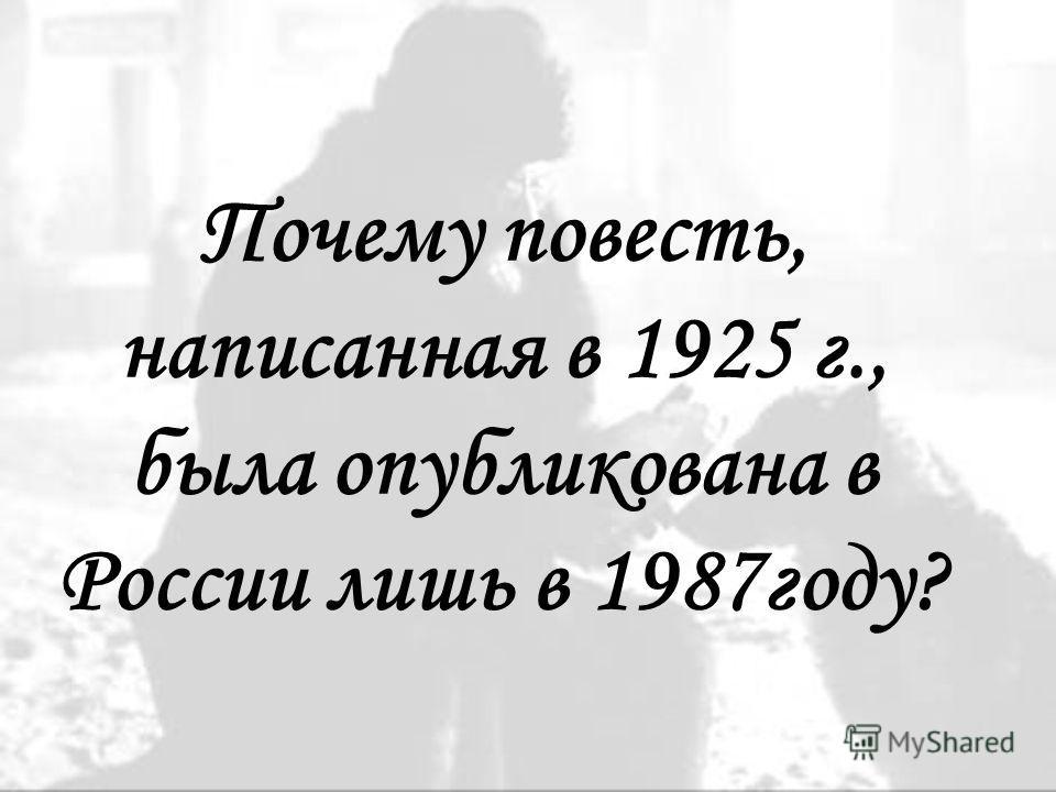 Почему повесть, написанная в 1925 г., была опубликована в России лишь в 1987году?
