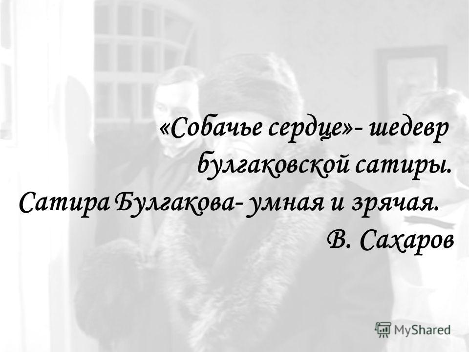 «Собачье сердце»- шедевр булгаковской сатиры. Сатира Булгакова- умная и зрячая. В. Сахаров