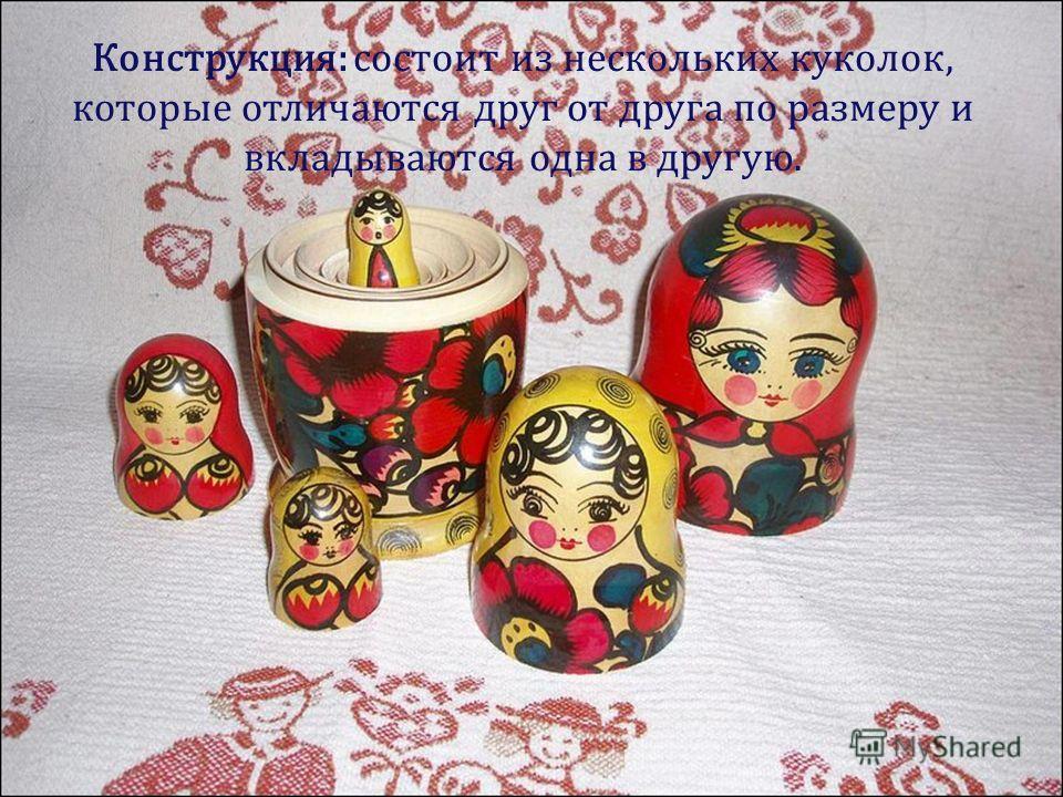 Конструкция: состоит из нескольких куколок, которые отличаются друг от друга по размеру и вкладываются одна в другую.