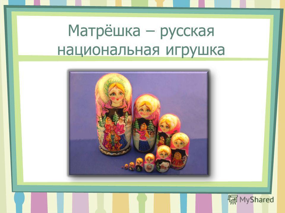Матрёшка – русская национальная игрушка