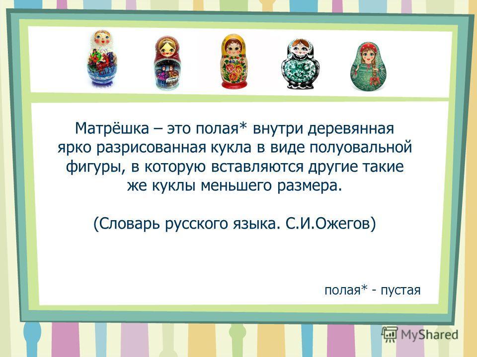 Матрёшка – это полая* внутри деревянная ярко разрисованная кукла в виде полуовальной фигуры, в которую вставляются другие такие же куклы меньшего размера. (Словарь русского языка. С.И.Ожегов) полая* - пустая