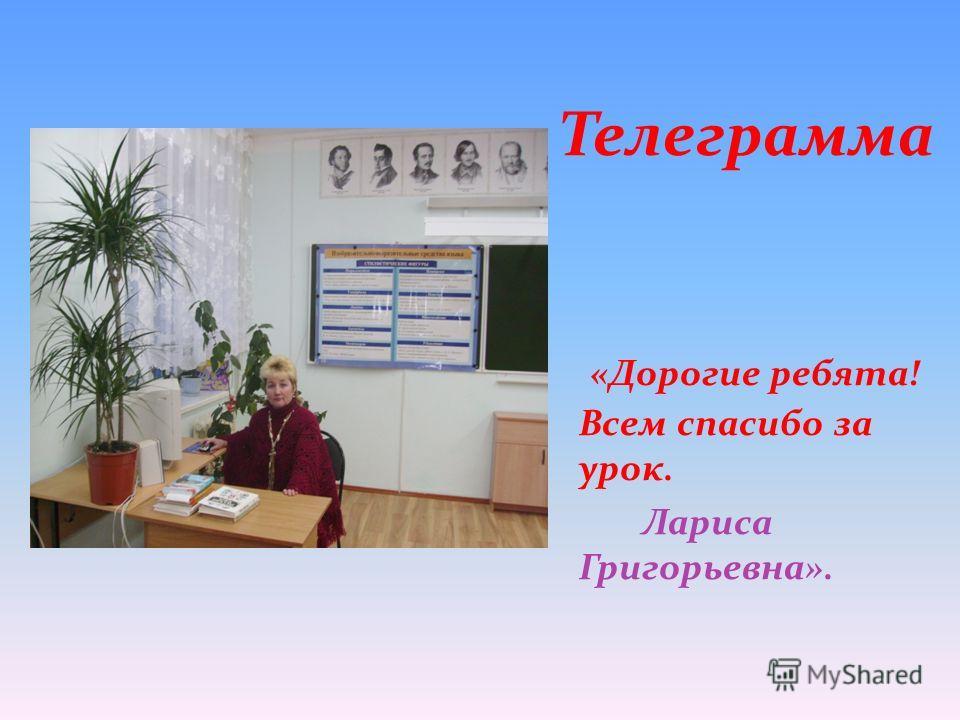 Телеграмма «Дорогие ребята! Всем спасибо за урок. Лариса Григорьевна».