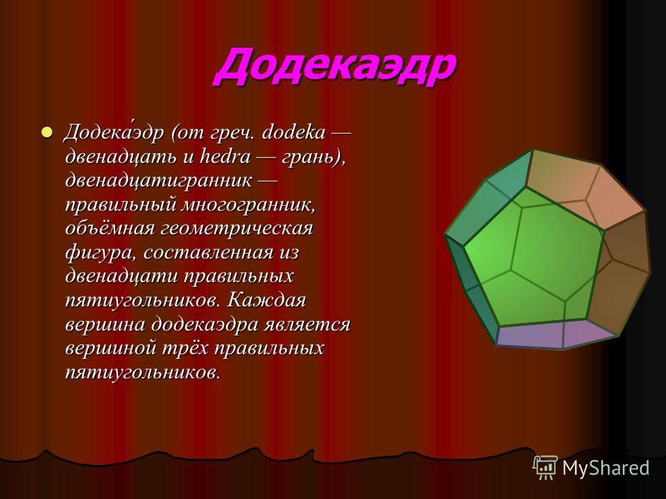 Додекаэдр Додека́эдр (от греч. dodeka двенадцать и hedra грань), двенадцатигранник правильный многогранник, объёмная геометрическая фигура, составленная из двенадцати правильных пятиугольников. Каждая вершина додекаэдра является вершиной трёх правиль