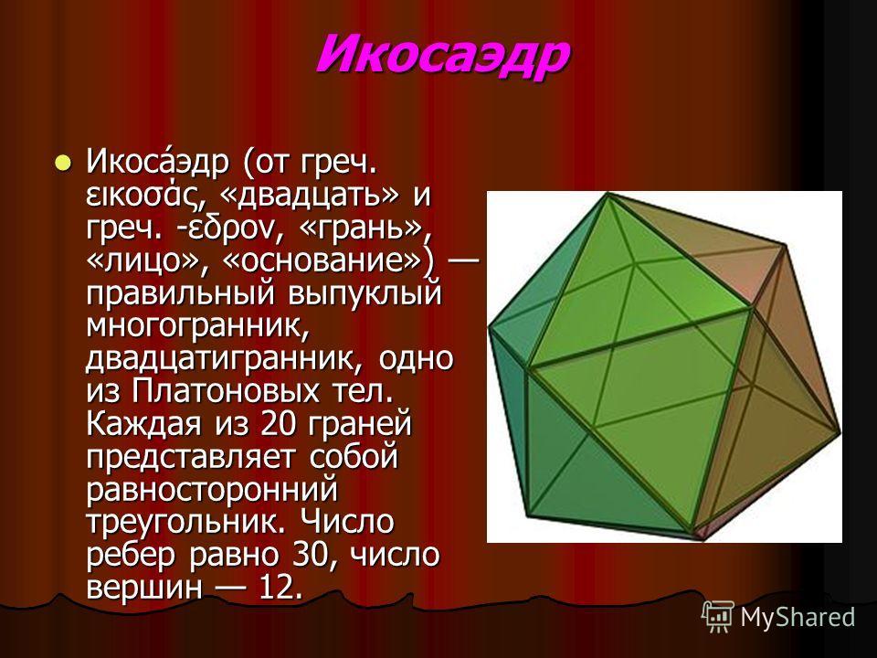 Икосаэдр Икоса́эдр (от греч. εικοσάς, «двадцать» и греч. -εδρον, «грань», «лицо», «основание») правильный выпуклый многогранник, двадцатигранник, одно из Платоновых тел. Каждая из 20 граней представляет собой равносторонний треугольник. Число ребер р