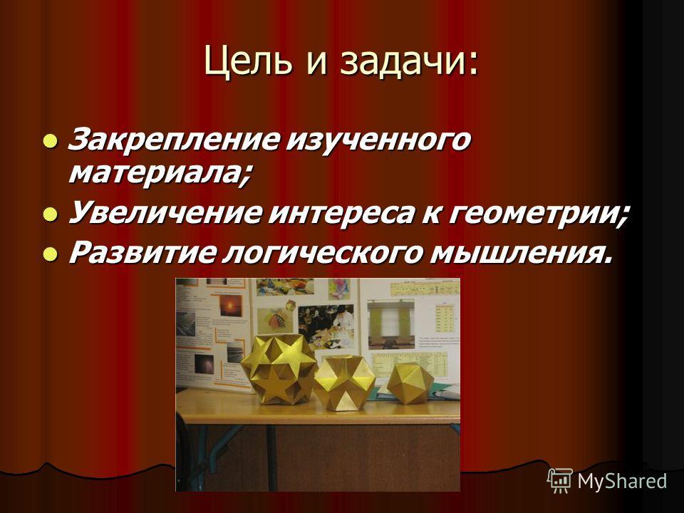 Цель и задачи: Закрепление изученного материала; Закрепление изученного материала; Увеличение интереса к геометрии; Увеличение интереса к геометрии; Развитие логического мышления. Развитие логического мышления.