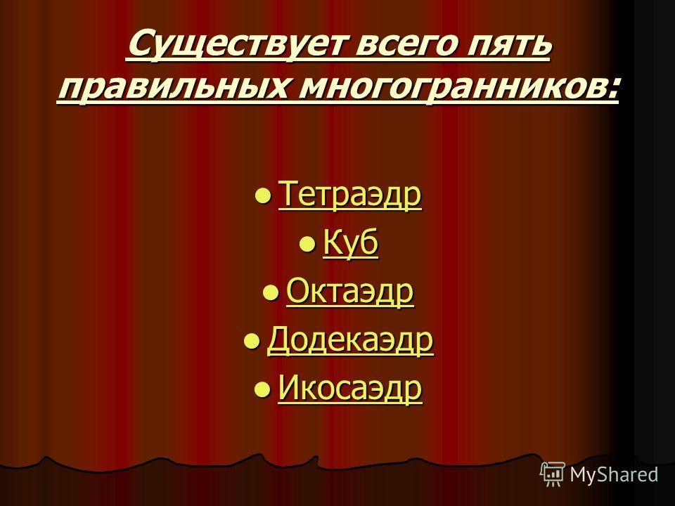 Существует всего пять правильных многогранников: Тетраэдр Тетраэдр Тетраэдр Куб Куб Куб Октаэдр Октаэдр Октаэдр Додекаэдр Додекаэдр Додекаэдр Икосаэдр Икосаэдр Икосаэдр