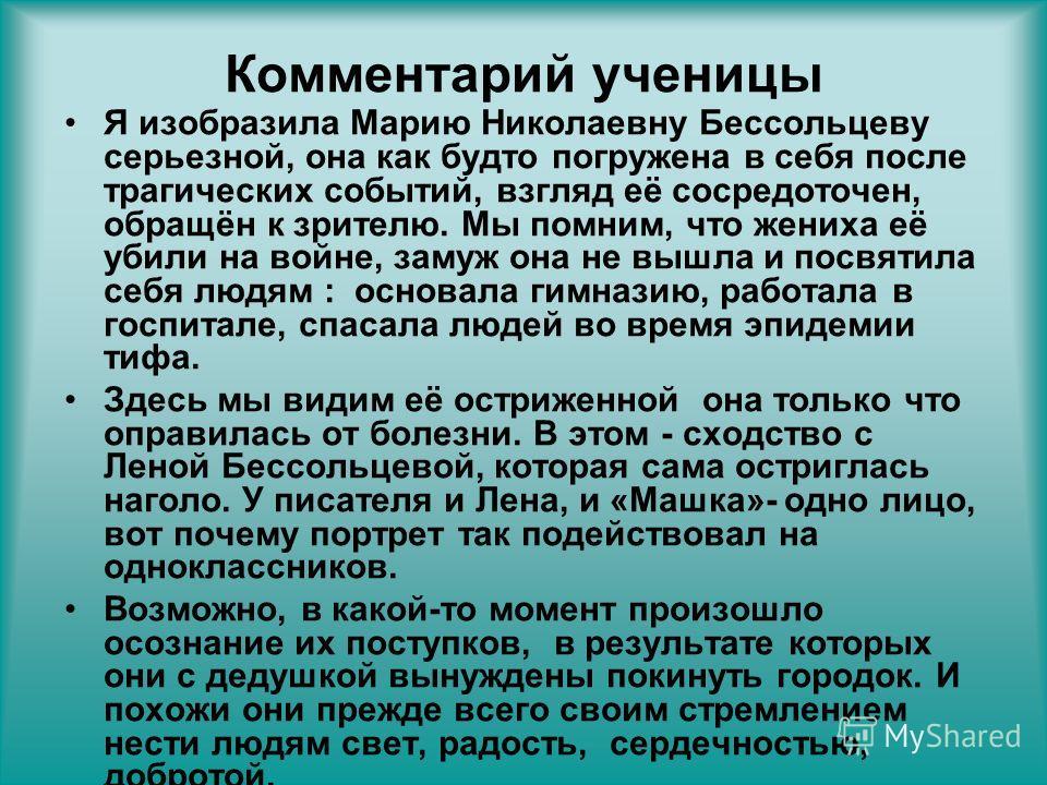 Комментарий ученицы Я изобразила Марию Николаевну Бессольцеву серьезной, она как будто погружена в себя после трагических событий, взгляд её сосредоточен, обращён к зрителю. Мы помним, что жениха её убили на войне, замуж она не вышла и посвятила себя
