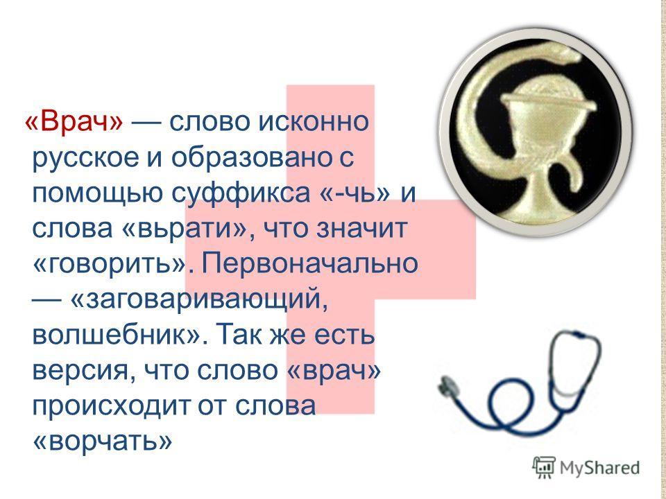 «Врач» слово исконно русское и образовано с помощью суффикса «-чь» и слова «вьрати», что значит «говорить». Первоначально «заговаривающий, волшебник». Так же есть версия, что слово «врач» происходит от слова «ворчать»