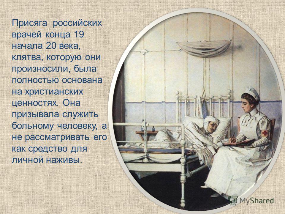 Присяга российских врачей конца 19 начала 20 века, клятва, которую они произносили, была полностью основана на христианских ценностях. Она призывала служить больному человеку, а не рассматривать его как средство для личной наживы.