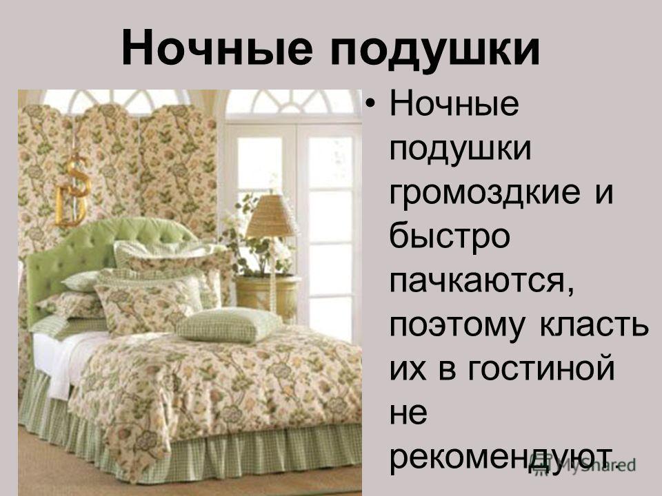 Ночные подушки Ночные подушки громоздкие и быстро пачкаются, поэтому класть их в гостиной не рекомендуют.