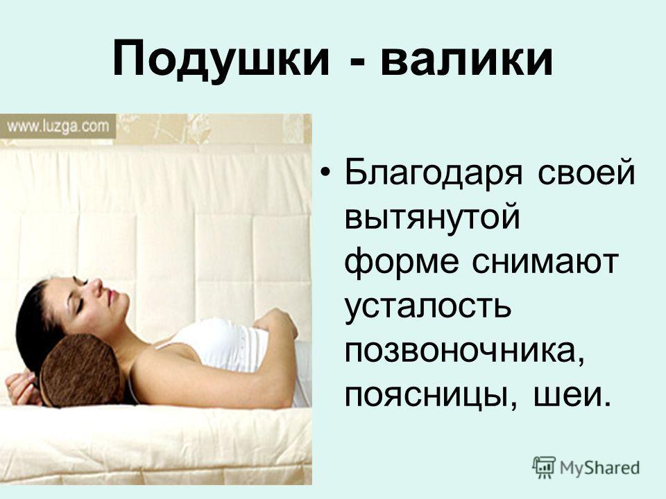 Подушки - валики Благодаря своей вытянутой форме снимают усталость позвоночника, поясницы, шеи.