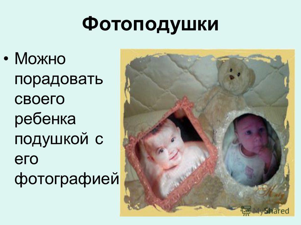 Фотоподушки Можно порадовать своего ребенка подушкой с его фотографией