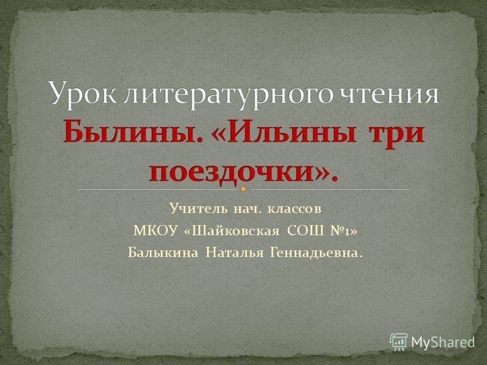 Учитель нач. классов МКОУ «Шайковская СОШ 1» Балыкина Наталья Геннадьевна.