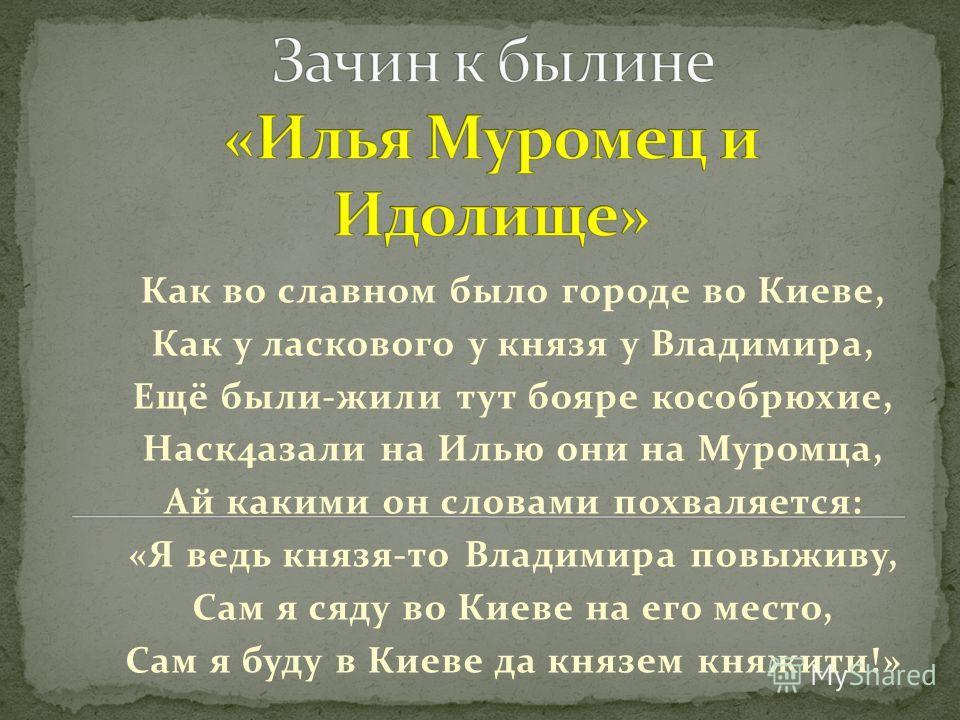 Как во славном было городе во Киеве, Как у ласкового у князя у Владимира, Ещё были-жили тут бояре кособрюхие, Наск4азали на Илью они на Муромца, Ай какими он словами похваляется: «Я ведь князя-то Владимира повыживу, Сам я сяду во Киеве на его место,
