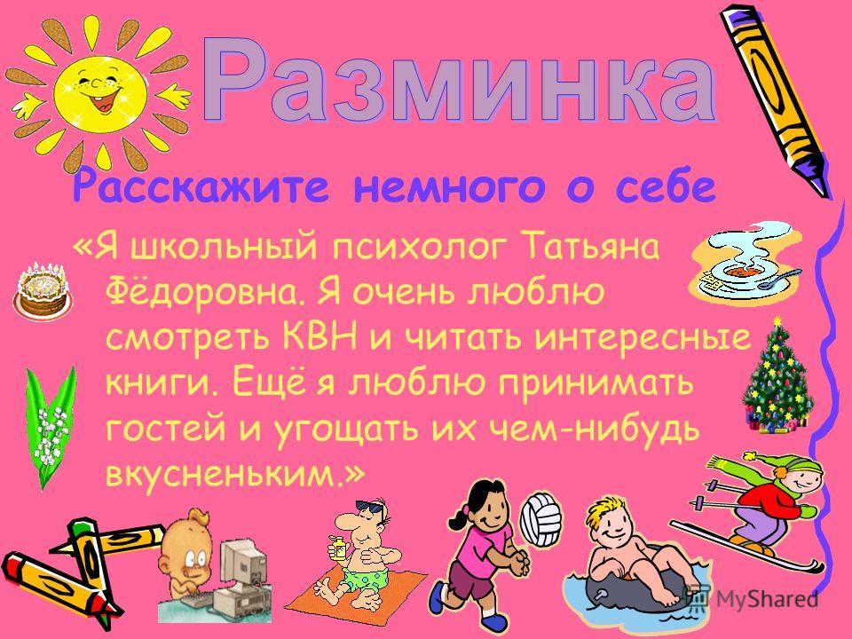 Расскажите немного о себе «Я школьный психолог Татьяна Фёдоровна. Я очень люблю смотреть КВН и читать интересные книги. Ещё я люблю принимать гостей и угощать их чем-нибудь вкусненьким.»