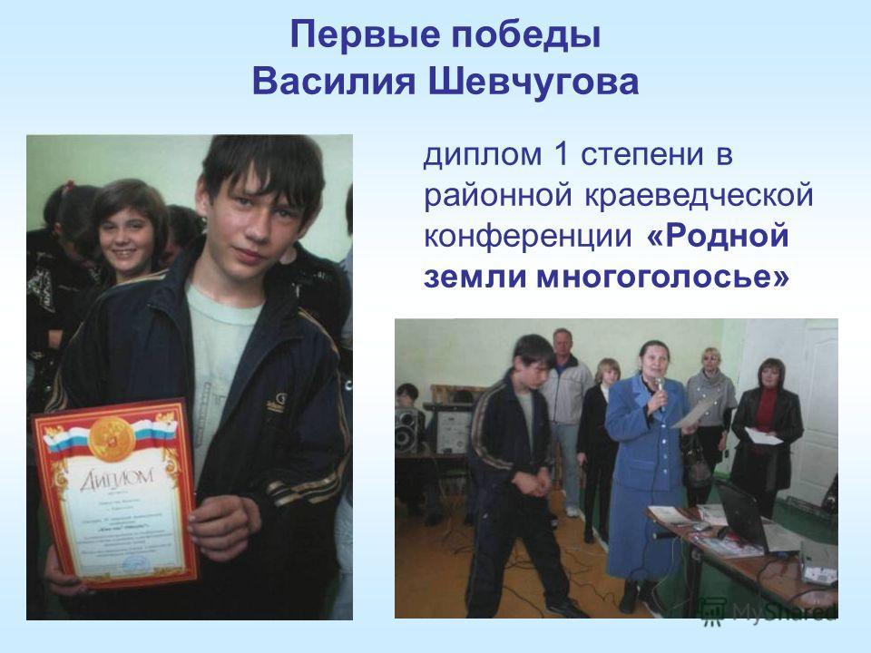Первые победы Василия Шевчугова диплом 1 степени в районной краеведческой конференции «Родной земли многоголосье»