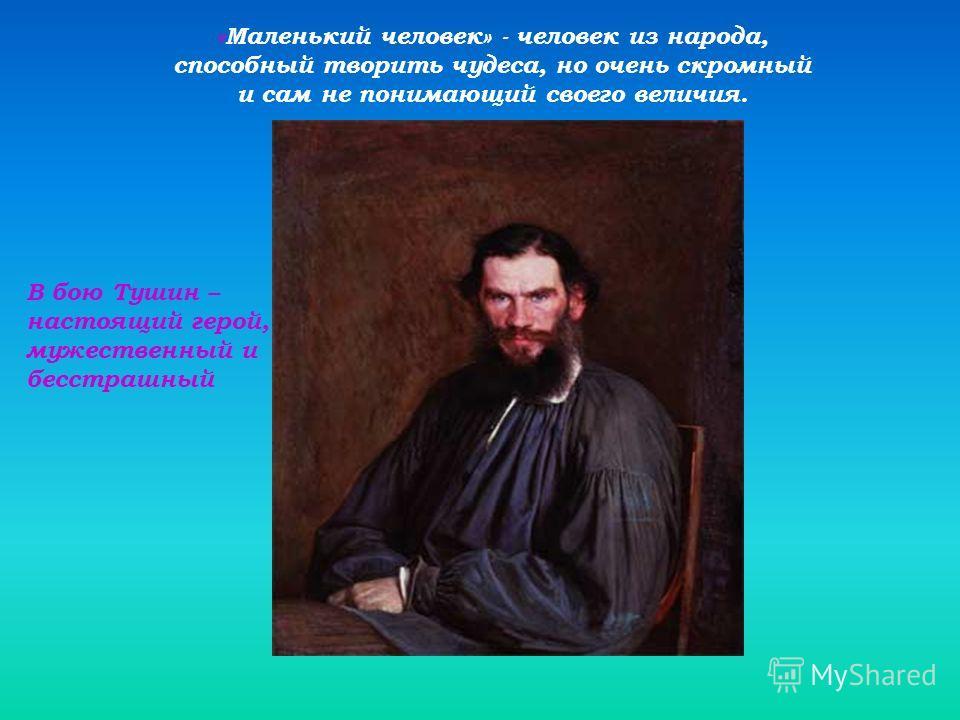 «Маленький человек» - человек из народа, способный творить чудеса, но очень скромный и сам не понимающий своего величия. В бою Тушин – настоящий герой, мужественный и бесстрашный