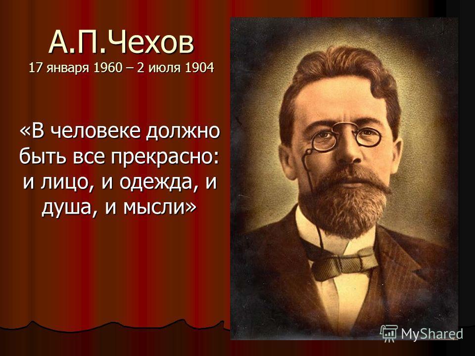 А.П.Чехов 17 января 1960 – 2 июля 1904 «В человеке должно быть все прекрасно: и лицо, и одежда, и душа, и мысли»