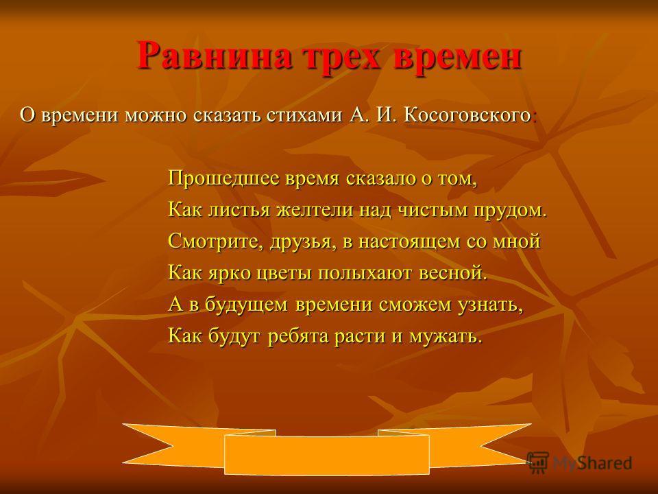 Равнина трех времен О времени можно сказать стихами А. И. Косоговского: Прошедшее время сказало о том, Прошедшее время сказало о том, Как листья желтели над чистым прудом. Как листья желтели над чистым прудом. Смотрите, друзья, в настоящем со мной См