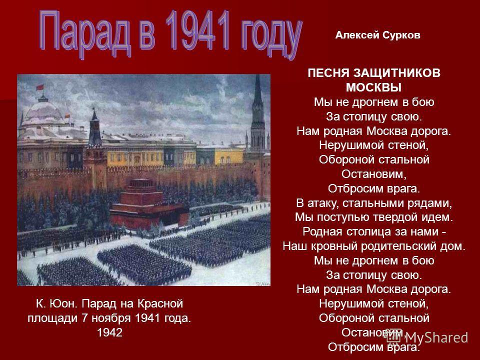 К. Юон. Парад на Красной площади 7 ноября 1941 года. 1942 ПЕСНЯ ЗАЩИТНИКОВ МОСКВЫ Мы не дрогнем в бою За столицу свою. Нам родная Москва дорога. Нерушимой стеной, Обороной стальной Остановим, Отбросим врага. В атаку, стальными рядами, Мы поступью тве